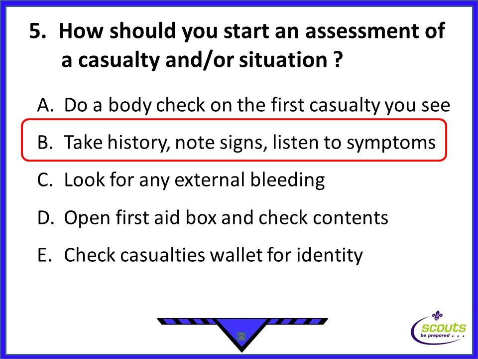 5. How should you start an assessment of a casualty and/or situation ? A.Do a body check on the first casualty you see B.Take history, note signs, lis