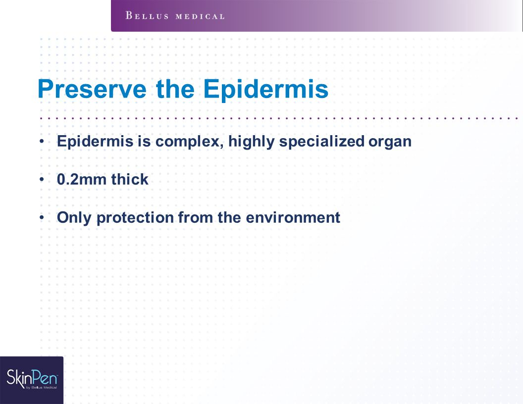 Preserve the Epidermis Epidermis is complex, highly specialized organ 0.2mm thick Only protection from the environment