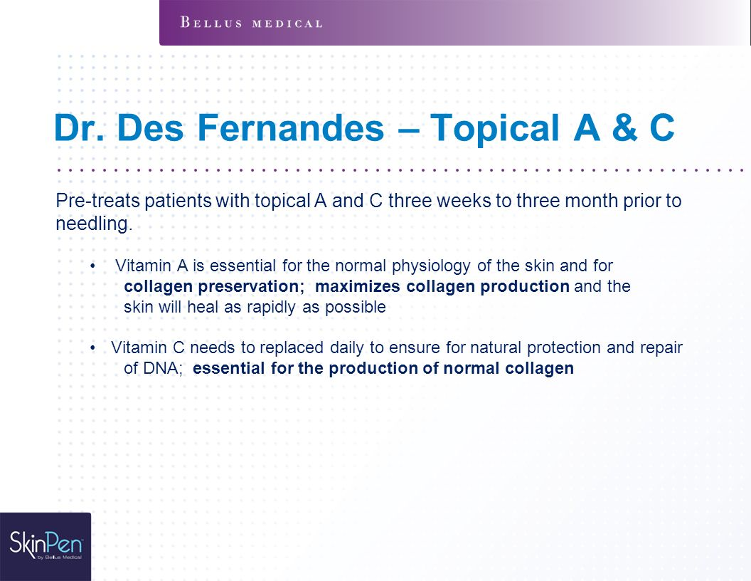 Dr. Des Fernandes – Topical A & C Pre-treats patients with topical A and C three weeks to three month prior to needling. Vitamin A is essential for th