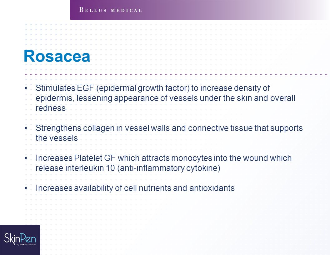 Rosacea Stimulates EGF (epidermal growth factor) to increase density of epidermis, lessening appearance of vessels under the skin and overall redness Strengthens collagen in vessel walls and connective tissue that supports the vessels Increases Platelet GF which attracts monocytes into the wound which release interleukin 10 (anti-inflammatory cytokine) Increases availability of cell nutrients and antioxidants