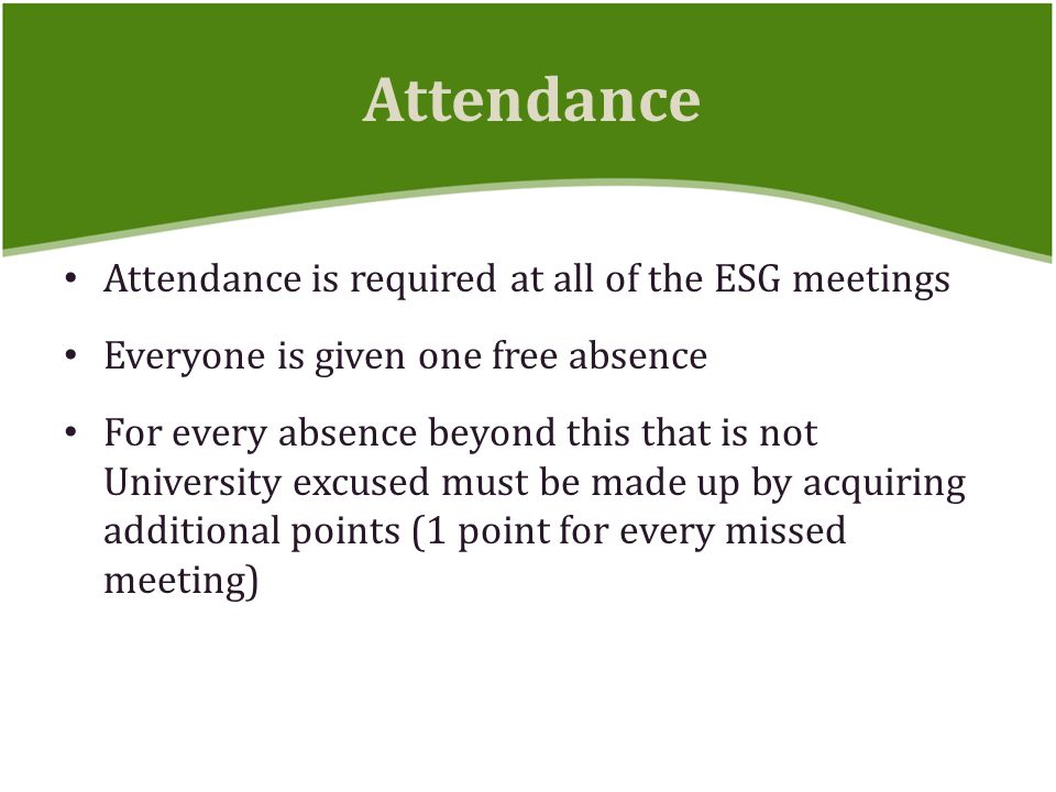 Attendance is required at all of the ESG meetings Everyone is given one free absence For every absence beyond this that is not University excused must be made up by acquiring additional points (1 point for every missed meeting) Attendance