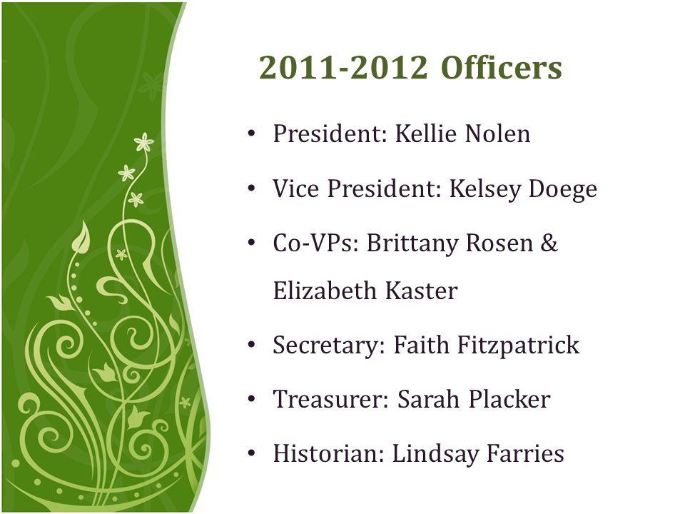 2011-2012 Officers President: Kellie Nolen Vice President: Kelsey Doege Co-VPs: Brittany Rosen & Elizabeth Kaster Secretary: Faith Fitzpatrick Treasurer: Sarah Placker Historian: Lindsay Farries