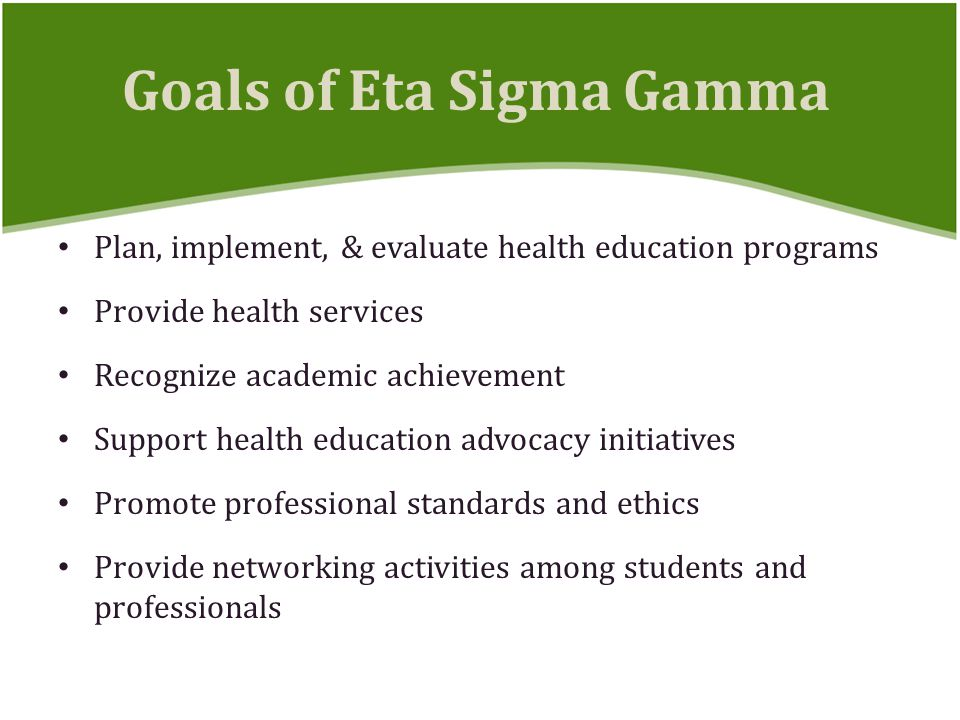 Plan, implement, & evaluate health education programs Provide health services Recognize academic achievement Support health education advocacy initiatives Promote professional standards and ethics Provide networking activities among students and professionals Goals of Eta Sigma Gamma