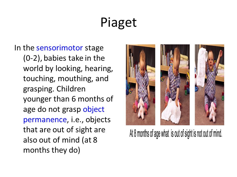 Piaget In the sensorimotor stage (0-2), babies take in the world by looking, hearing, touching, mouthing, and grasping. Children younger than 6 months