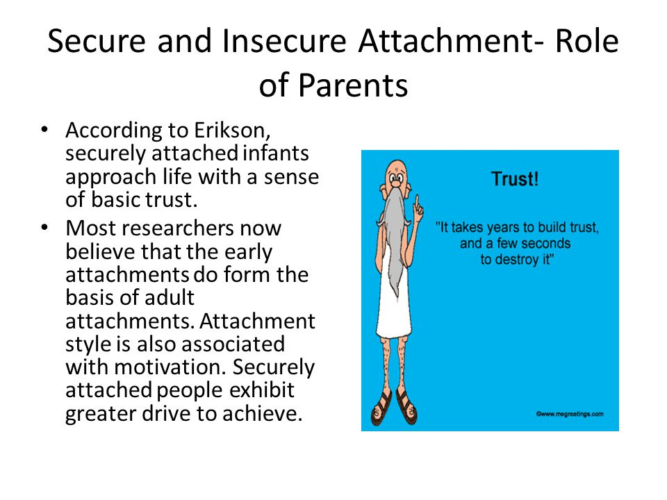 Secure and Insecure Attachment- Role of Parents According to Erikson, securely attached infants approach life with a sense of basic trust. Most resear