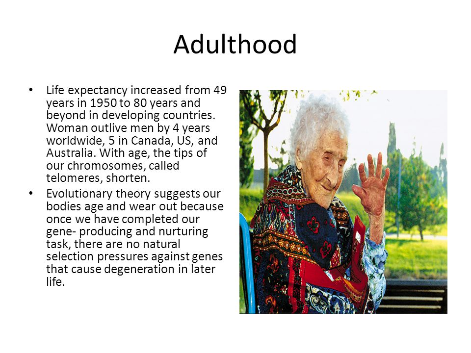 Adulthood Life expectancy increased from 49 years in 1950 to 80 years and beyond in developing countries. Woman outlive men by 4 years worldwide, 5 in