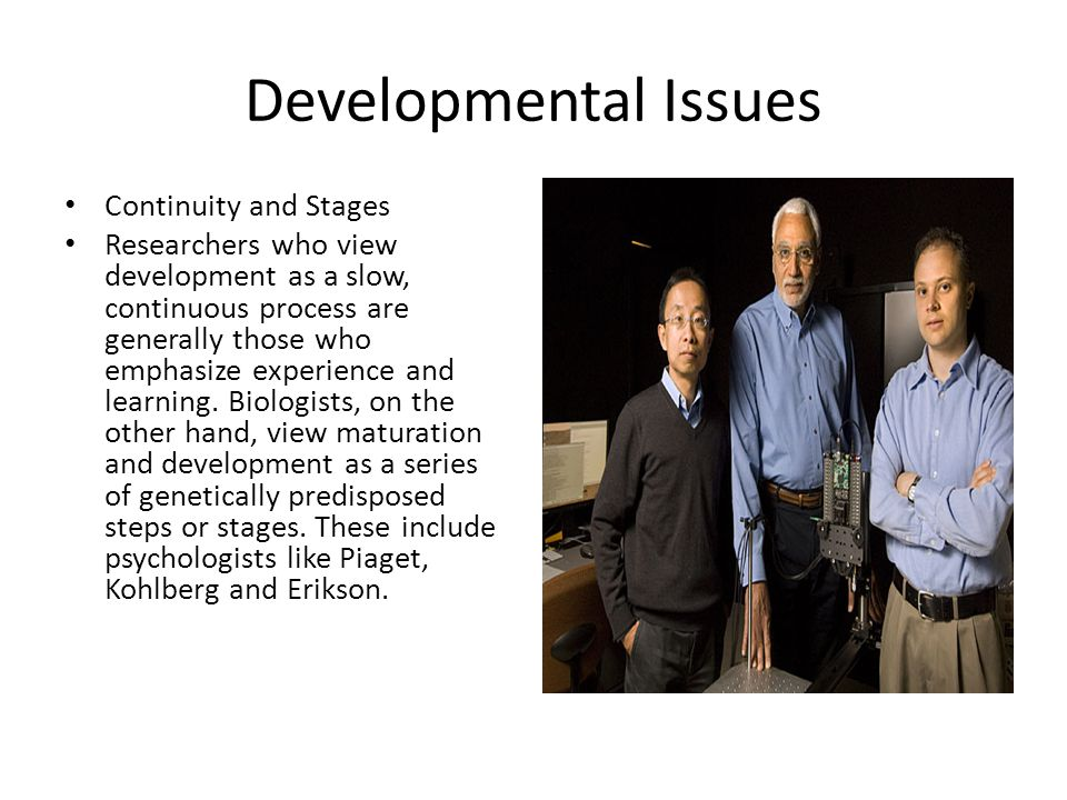 Developmental Issues Continuity and Stages Researchers who view development as a slow, continuous process are generally those who emphasize experience