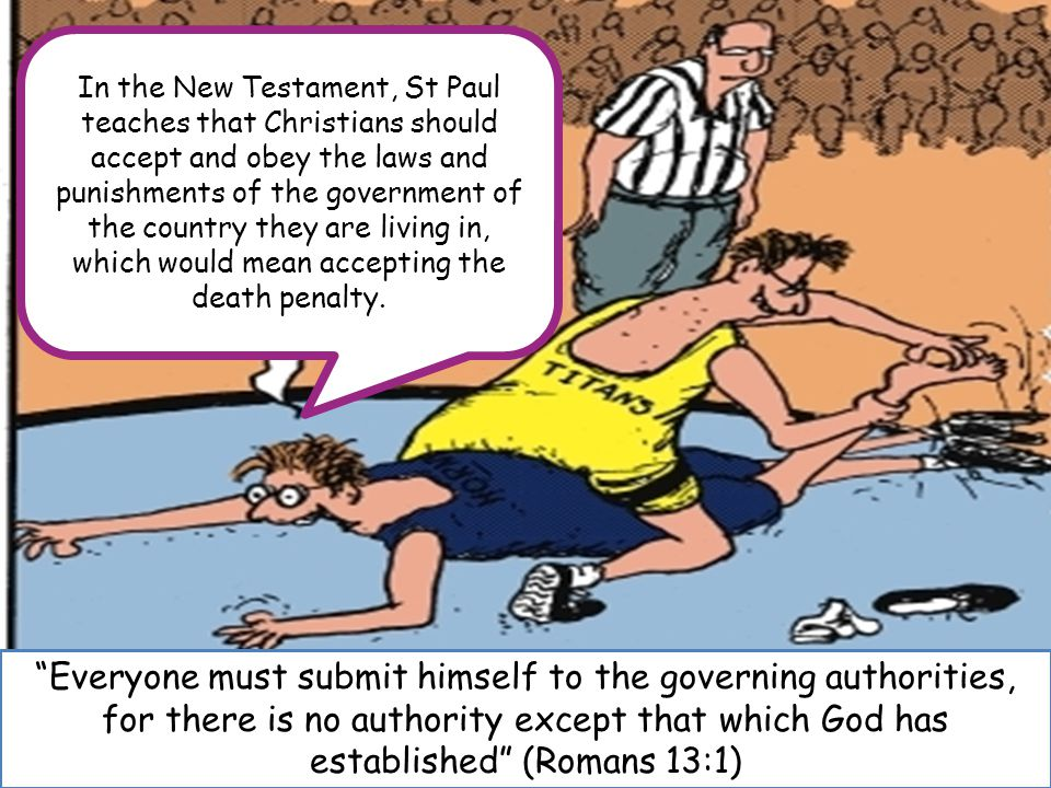 Everyone must submit himself to the governing authorities, for there is no authority except that which God has established (Romans 13:1) In the New Testament, St Paul teaches that Christians should accept and obey the laws and punishments of the government of the country they are living in, which would mean accepting the death penalty.