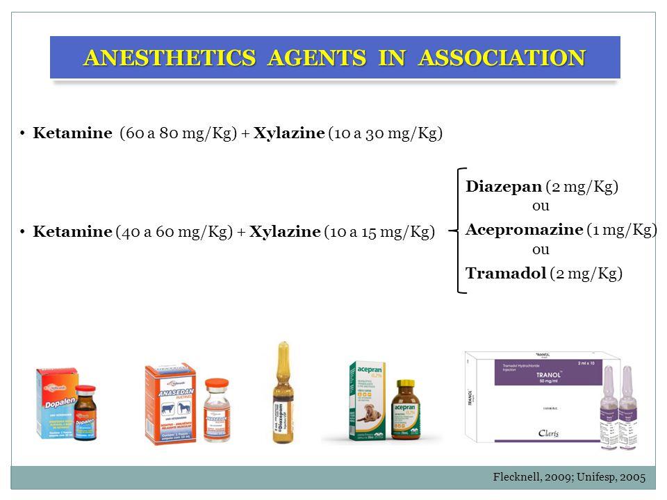 Ketamine (60 a 80 mg/Kg) + Xylazine (10 a 30 mg/Kg) ANESTHETICS AGENTS IN ASSOCIATION Diazepan (2 mg/Kg) ou Acepromazine (1 mg/Kg) ou Tramadol (2 mg/Kg) Ketamine (40 a 60 mg/Kg) + Xylazine (10 a 15 mg/Kg) Flecknell, 2009; Unifesp, 2005