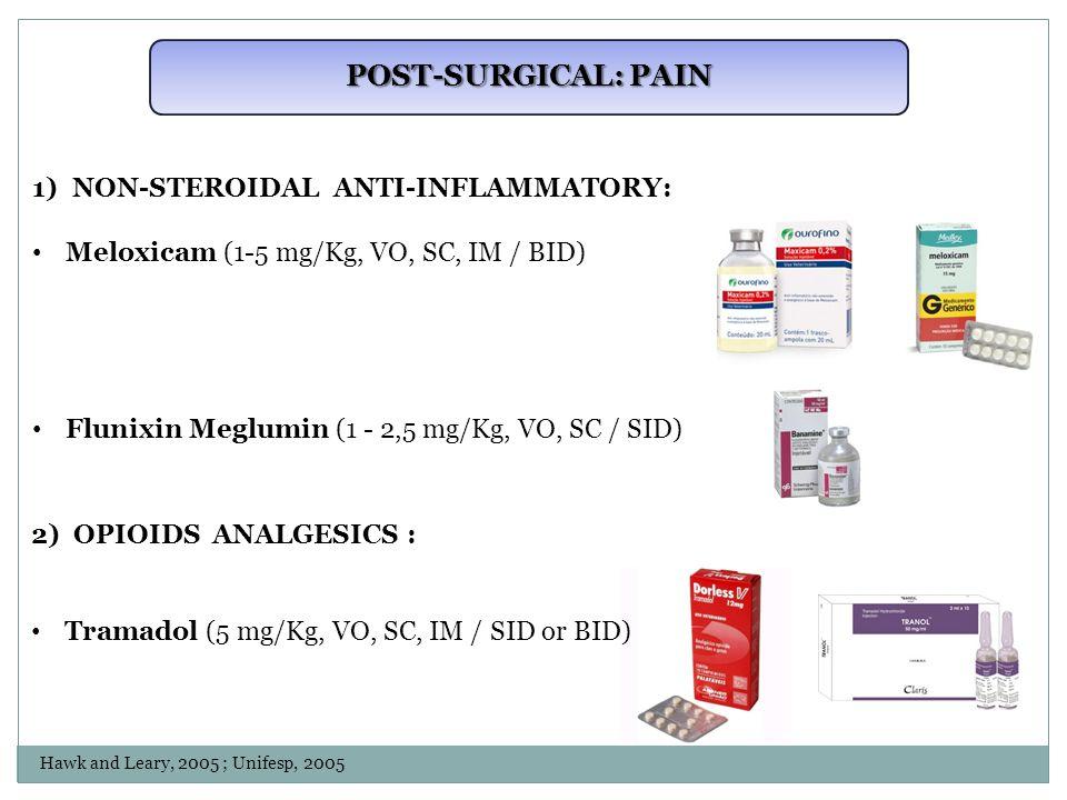 POST-SURGICAL: PAIN 1)NON-STEROIDAL ANTI-INFLAMMATORY: Meloxicam (1-5 mg/Kg, VO, SC, IM / BID) Flunixin Meglumin (1 - 2,5 mg/Kg, VO, SC / SID) 2) OPIOIDS ANALGESICS : Tramadol (5 mg/Kg, VO, SC, IM / SID or BID) Hawk and Leary, 2005 ; Unifesp, 2005