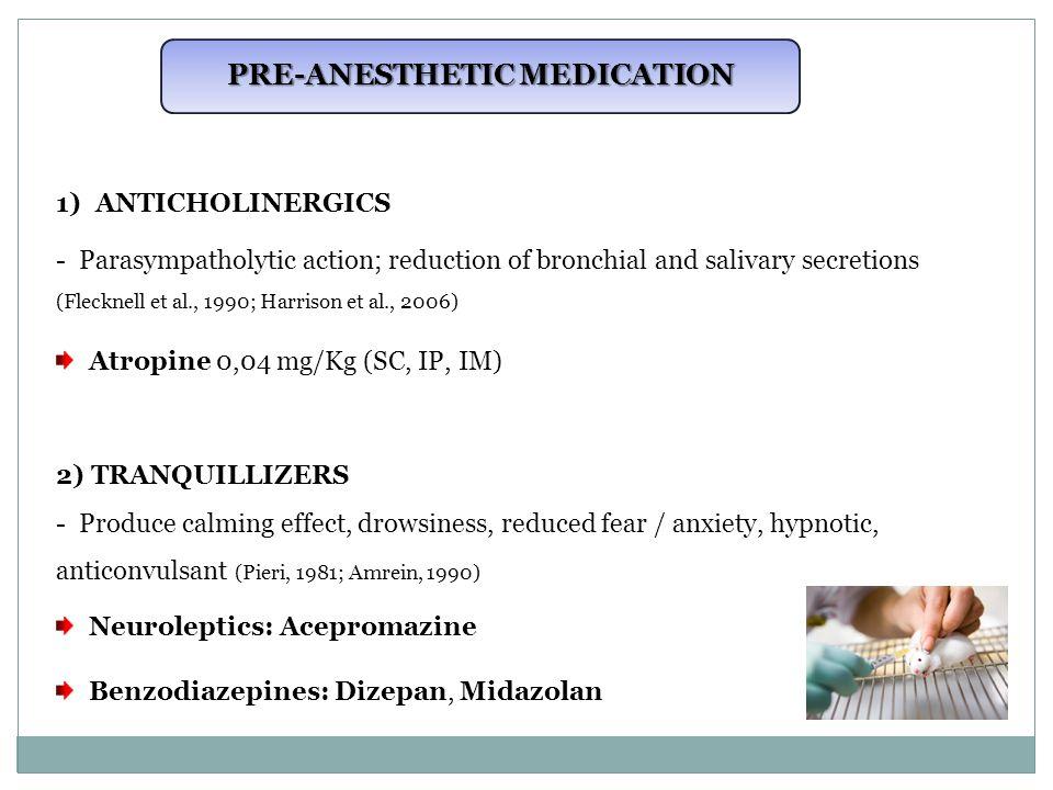 PRE-ANESTHETIC MEDICATION 1)ANTICHOLINERGICS - Parasympatholytic action; reduction of bronchial and salivary secretions (Flecknell et al., 1990; Harrison et al., 2006) Atropine 0,04 mg/Kg (SC, IP, IM) 2) TRANQUILLIZERS - Produce calming effect, drowsiness, reduced fear / anxiety, hypnotic, anticonvulsant (Pieri, 1981; Amrein, 1990) Neuroleptics: Acepromazine Benzodiazepines: Dizepan, Midazolan