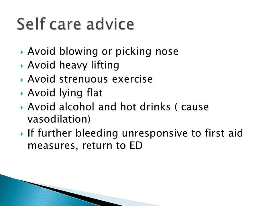  Avoid blowing or picking nose  Avoid heavy lifting  Avoid strenuous exercise  Avoid lying flat  Avoid alcohol and hot drinks ( cause vasodilation)  If further bleeding unresponsive to first aid measures, return to ED