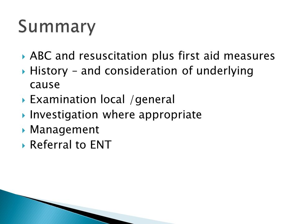  ABC and resuscitation plus first aid measures  History – and consideration of underlying cause  Examination local /general  Investigation where appropriate  Management  Referral to ENT