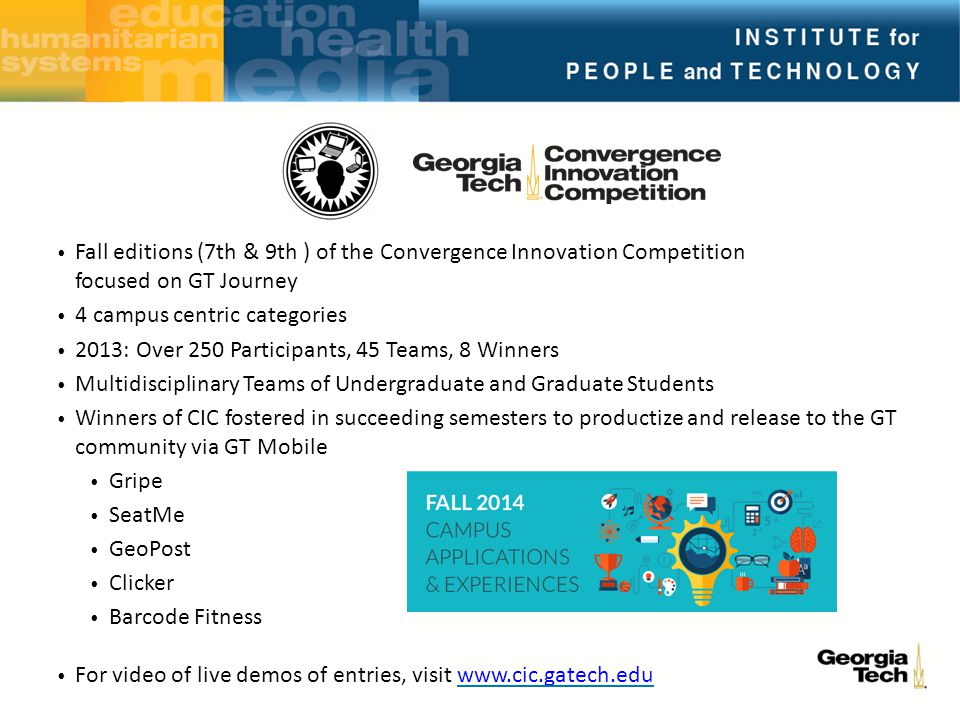 Fall editions (7th & 9th ) of the Convergence Innovation Competition focused on GT Journey 4 campus centric categories 2013: Over 250 Participants, 45 Teams, 8 Winners Multidisciplinary Teams of Undergraduate and Graduate Students Winners of CIC fostered in succeeding semesters to productize and release to the GT community via GT Mobile Gripe SeatMe GeoPost Clicker Barcode Fitness For video of live demos of entries, visit www.cic.gatech.eduwww.cic.gatech.edu