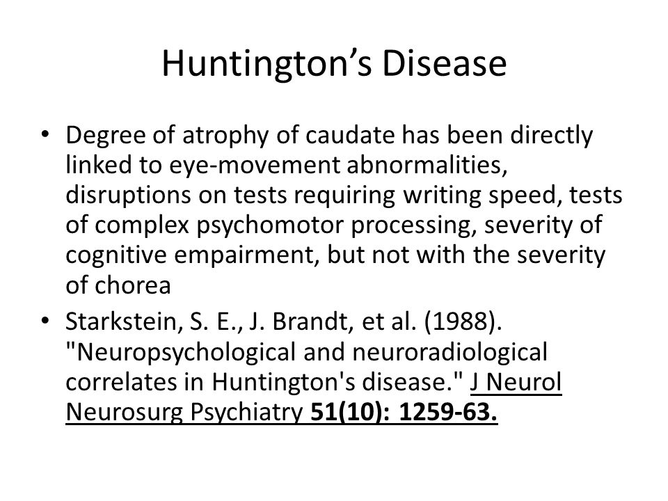 Huntington's Disease Degree of atrophy of caudate has been directly linked to eye-movement abnormalities, disruptions on tests requiring writing speed, tests of complex psychomotor processing, severity of cognitive empairment, but not with the severity of chorea Starkstein, S.