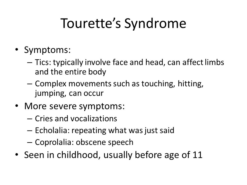 Tourette's Syndrome Symptoms: – Tics: typically involve face and head, can affect limbs and the entire body – Complex movements such as touching, hitting, jumping, can occur More severe symptoms: – Cries and vocalizations – Echolalia: repeating what was just said – Coprolalia: obscene speech Seen in childhood, usually before age of 11