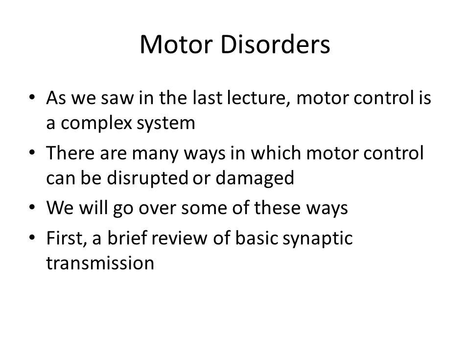 As we saw in the last lecture, motor control is a complex system There are many ways in which motor control can be disrupted or damaged We will go ove