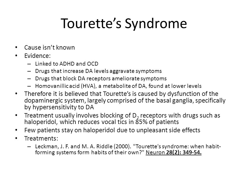 Tourette's Syndrome Cause isn't known Evidence: – Linked to ADHD and OCD – Drugs that increase DA levels aggravate symptoms – Drugs that block DA rece