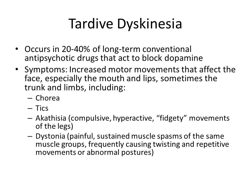 Tardive Dyskinesia Occurs in 20-40% of long-term conventional antipsychotic drugs that act to block dopamine Symptoms: Increased motor movements that