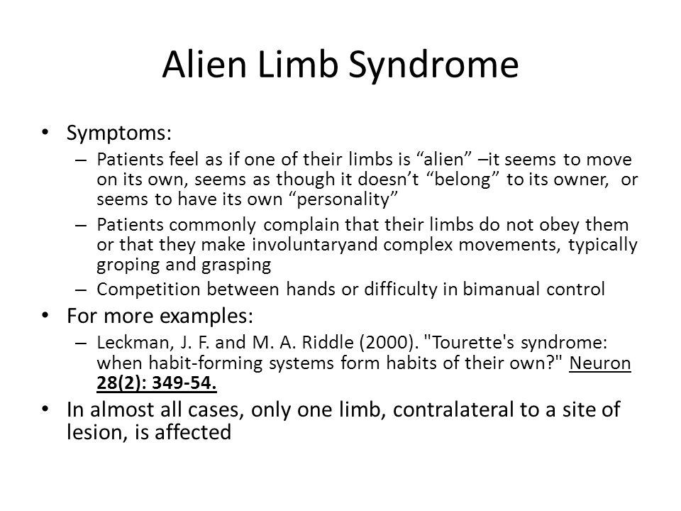 Alien Limb Syndrome Symptoms: – Patients feel as if one of their limbs is alien –it seems to move on its own, seems as though it doesn't belong to its owner, or seems to have its own personality – Patients commonly complain that their limbs do not obey them or that they make involuntaryand complex movements, typically groping and grasping – Competition between hands or difficulty in bimanual control For more examples: – Leckman, J.