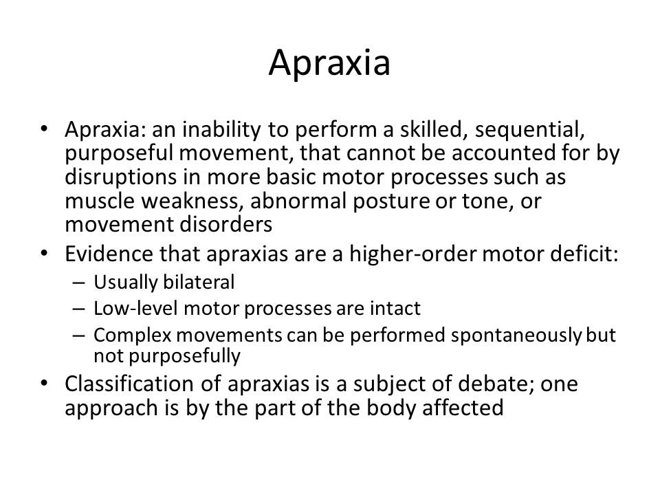 Apraxia Apraxia: an inability to perform a skilled, sequential, purposeful movement, that cannot be accounted for by disruptions in more basic motor processes such as muscle weakness, abnormal posture or tone, or movement disorders Evidence that apraxias are a higher-order motor deficit: – Usually bilateral – Low-level motor processes are intact – Complex movements can be performed spontaneously but not purposefully Classification of apraxias is a subject of debate; one approach is by the part of the body affected