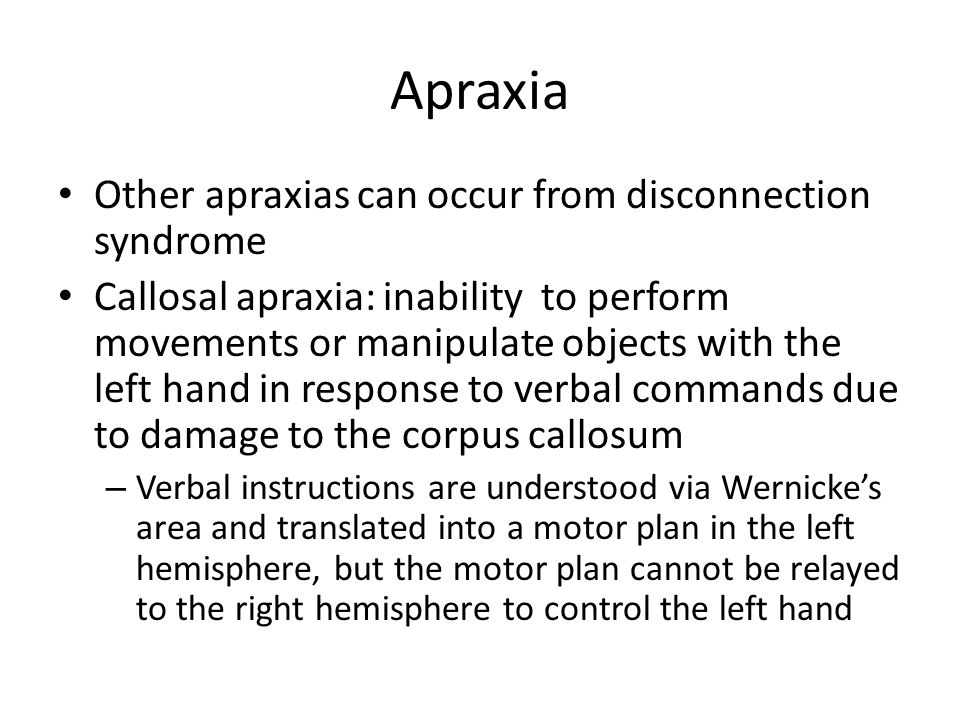 Apraxia Other apraxias can occur from disconnection syndrome Callosal apraxia: inability to perform movements or manipulate objects with the left hand