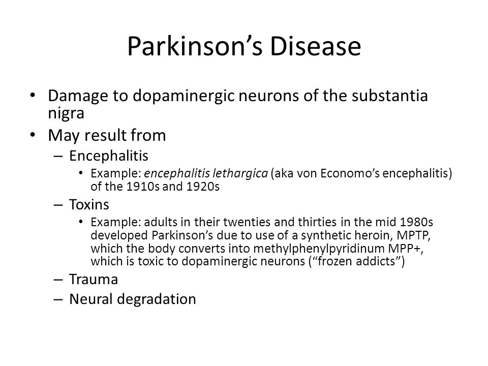 Parkinson's Disease Damage to dopaminergic neurons of the substantia nigra May result from – Encephalitis Example: encephalitis lethargica (aka von Economo's encephalitis) of the 1910s and 1920s – Toxins Example: adults in their twenties and thirties in the mid 1980s developed Parkinson's due to use of a synthetic heroin, MPTP, which the body converts into methylphenylpyridinum MPP+, which is toxic to dopaminergic neurons ( frozen addicts ) – Trauma – Neural degradation