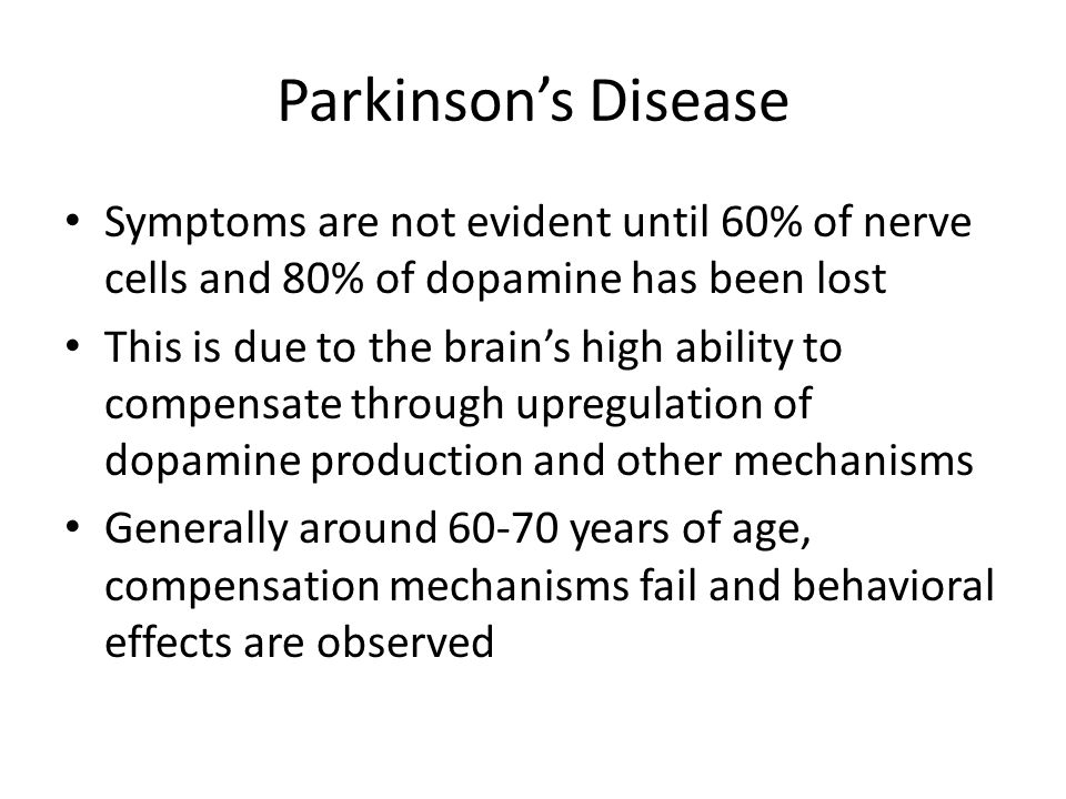 Symptoms are not evident until 60% of nerve cells and 80% of dopamine has been lost This is due to the brain's high ability to compensate through upre