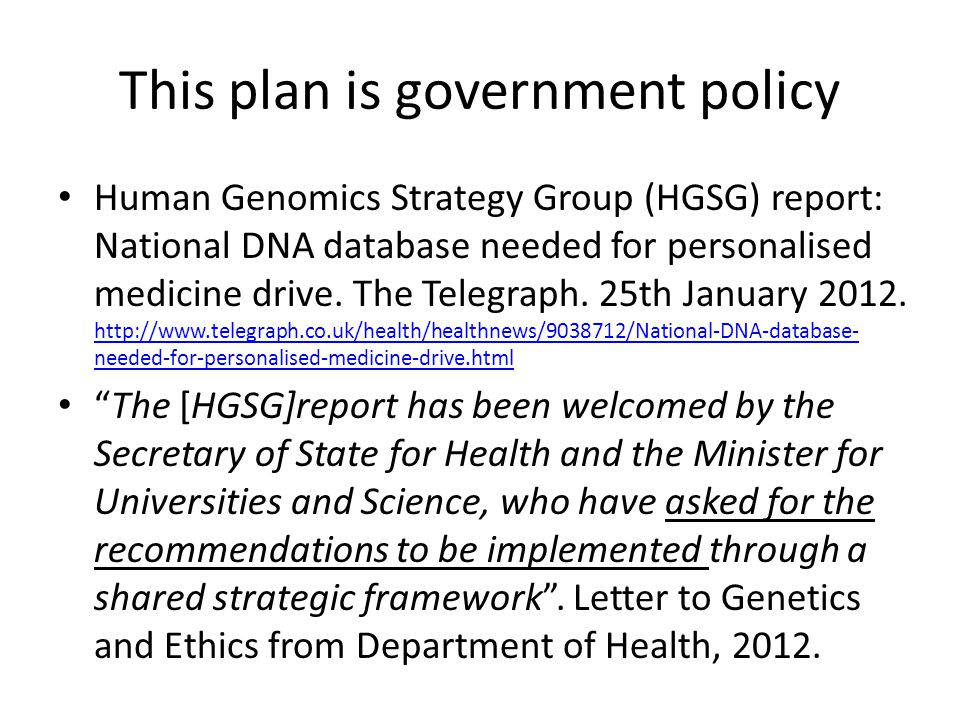 This plan is government policy Human Genomics Strategy Group (HGSG) report: National DNA database needed for personalised medicine drive. The Telegrap