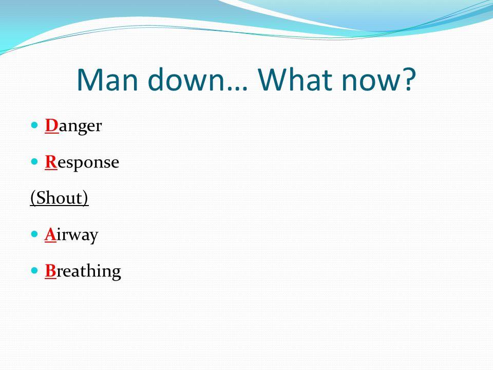 Man down… What now? Danger Response (Shout) Airway Breathing