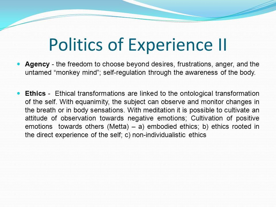 Politics of Experience II Agency - the freedom to choose beyond desires, frustrations, anger, and the untamed monkey mind ; self-regulation through the awareness of the body.