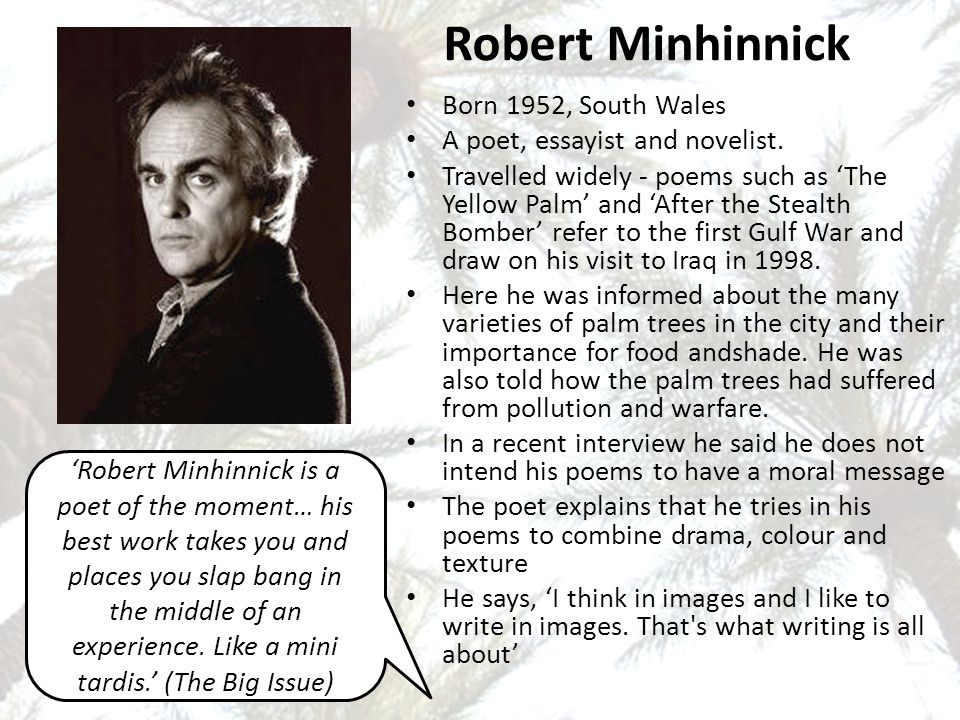 The Yellow Palm by Robert Minhinnick CLICK HERE TO PLAY As I made my way down Palestine Street I watched a funeral pass – all the women waving lilac stems around a coffin made of glass and the face of the man who lay within who had breathed a poison gas.