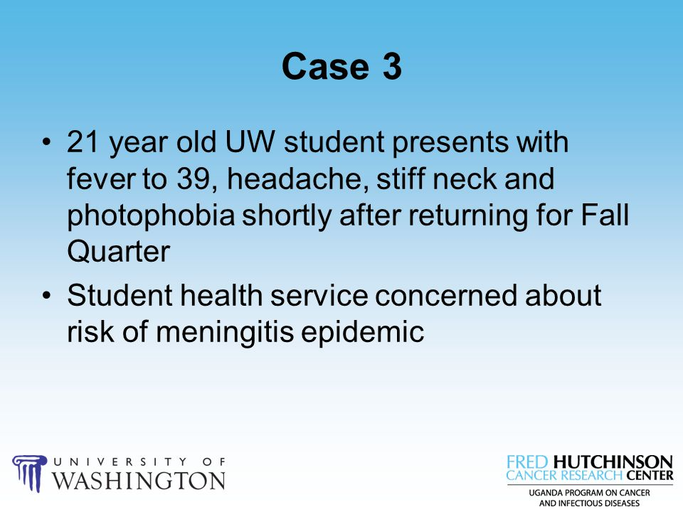 Case 3 21 year old UW student presents with fever to 39, headache, stiff neck and photophobia shortly after returning for Fall Quarter Student health