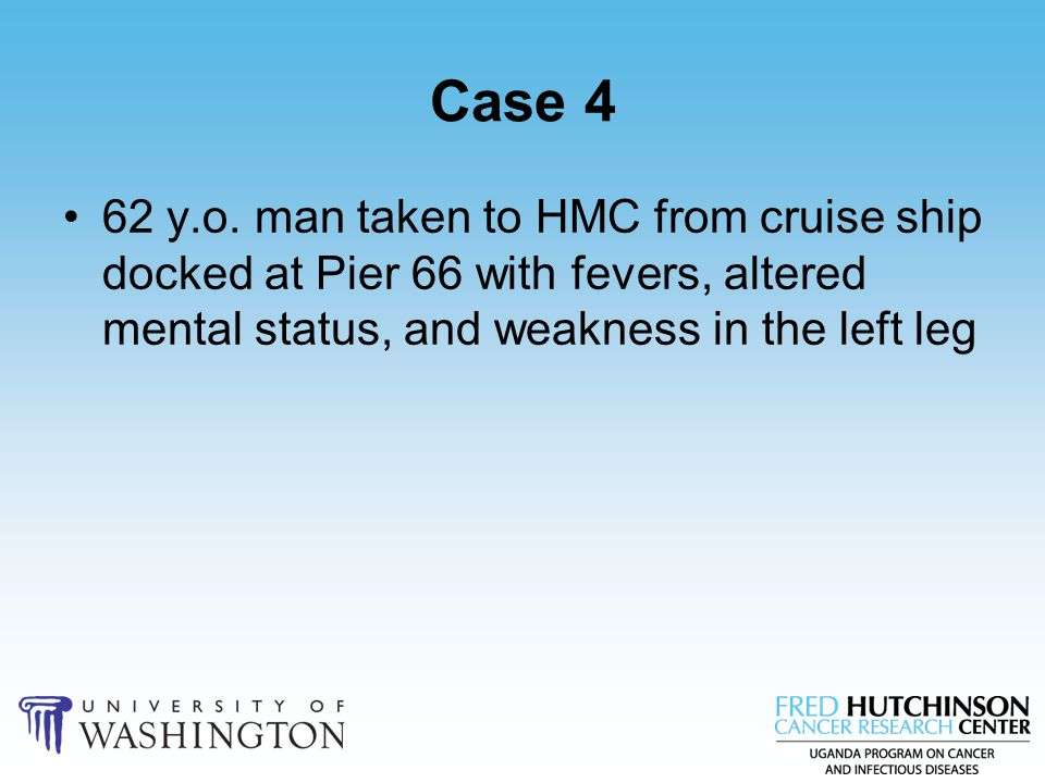 Case 4 62 y.o. man taken to HMC from cruise ship docked at Pier 66 with fevers, altered mental status, and weakness in the left leg