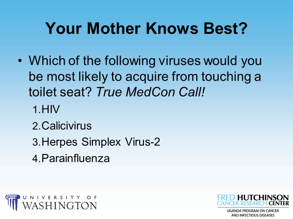 Your Mother Knows Best? Which of the following viruses would you be most likely to acquire from touching a toilet seat? True MedCon Call! 1. HIV 2. Ca