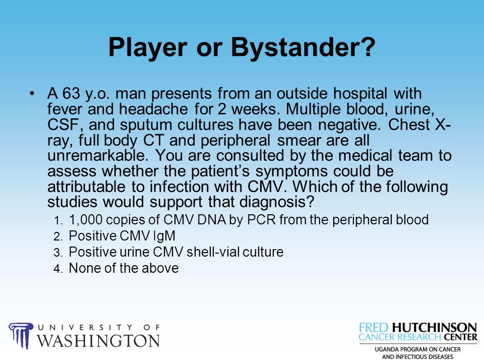 Player or Bystander? A 63 y.o. man presents from an outside hospital with fever and headache for 2 weeks. Multiple blood, urine, CSF, and sputum cultu