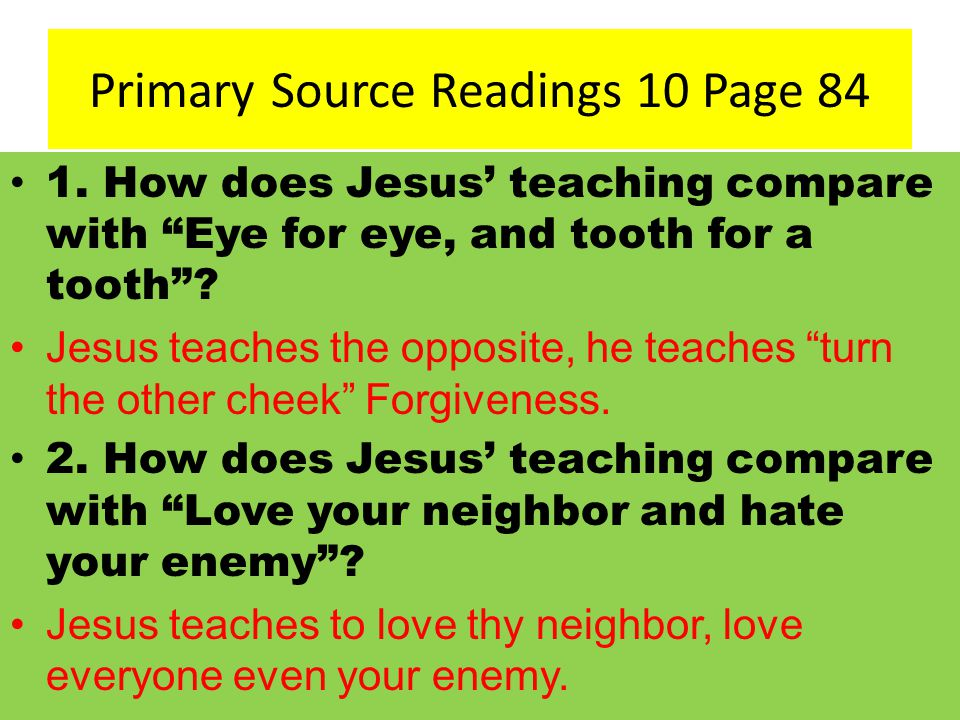 "Primary Source Readings 10 Page 84 1. How does Jesus' teaching compare with ""Eye for eye, and tooth for a tooth""? Jesus teaches the opposite, he teach"
