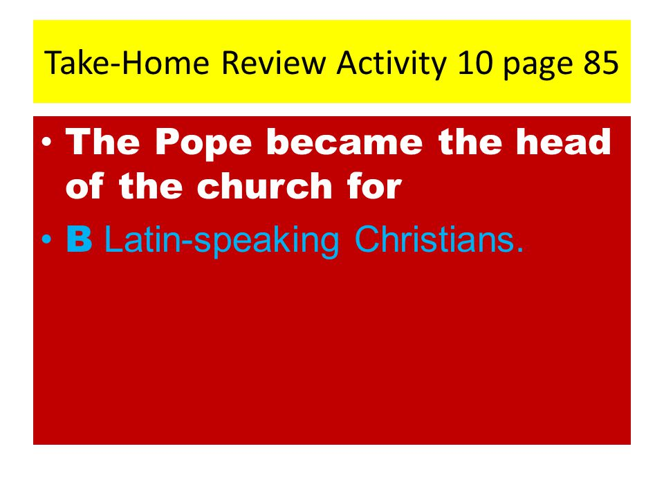 Take-Home Review Activity 10 page 85 The Pope became the head of the church for B Latin-speaking Christians.
