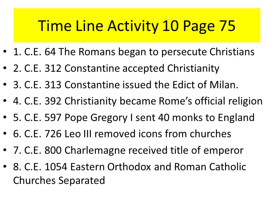 Time Line Activity 10 Page 75 1. C.E. 64 The Romans began to persecute Christians 2. C.E. 312 Constantine accepted Christianity 3. C.E. 313 Constantin