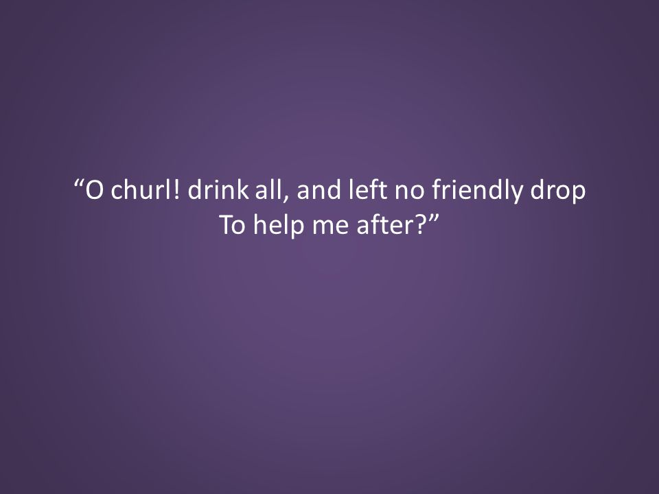O churl! drink all, and left no friendly drop To help me after