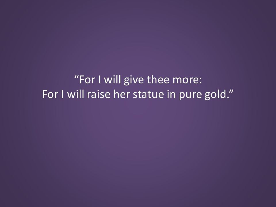 For I will give thee more: For I will raise her statue in pure gold.