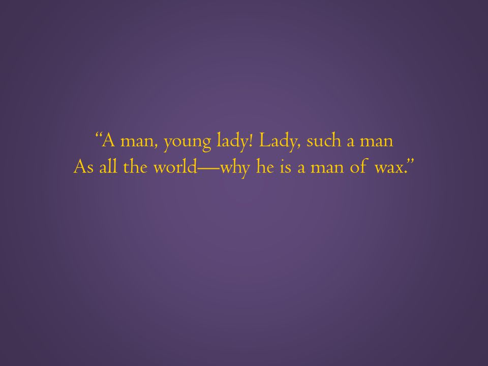 A man, young lady! Lady, such a man As all the world—why he is a man of wax.