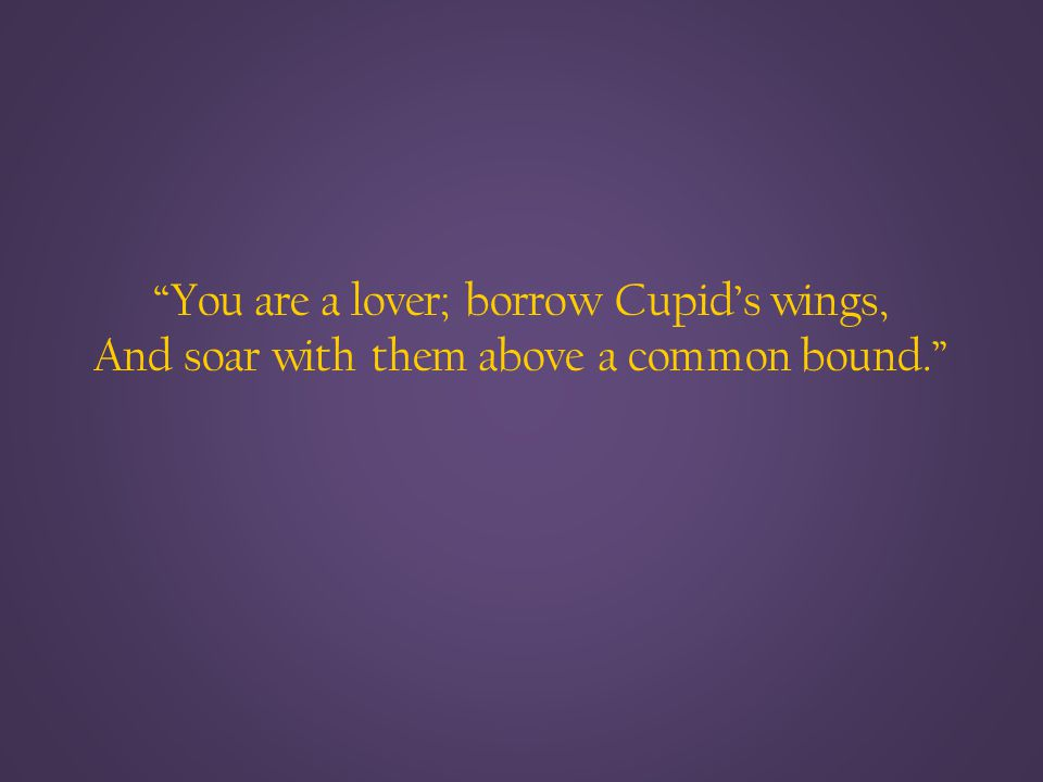 You are a lover; borrow Cupid's wings, And soar with them above a common bound.