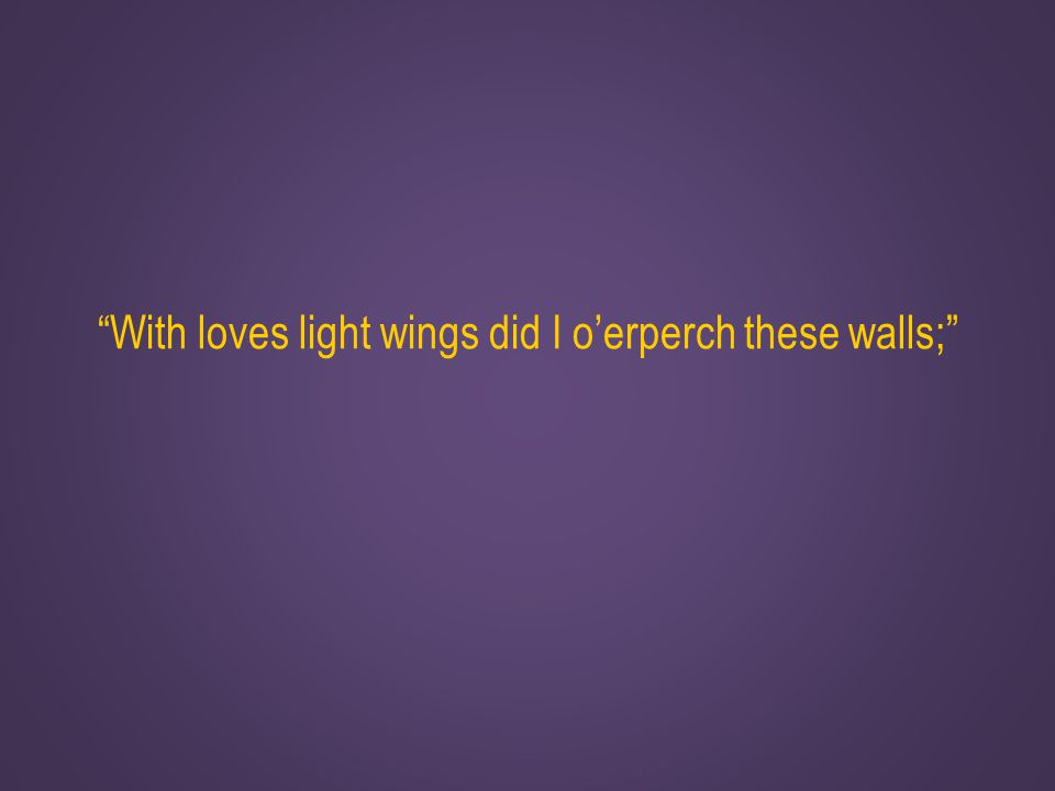 With loves light wings did I o'erperch these walls;