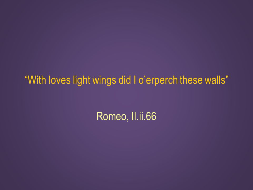 With loves light wings did I o'erperch these walls Romeo, II.ii.66