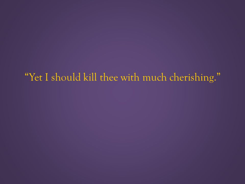 Yet I should kill thee with much cherishing.