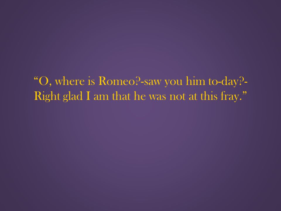 O, where is Romeo -saw you him to-day - Right glad I am that he was not at this fray.