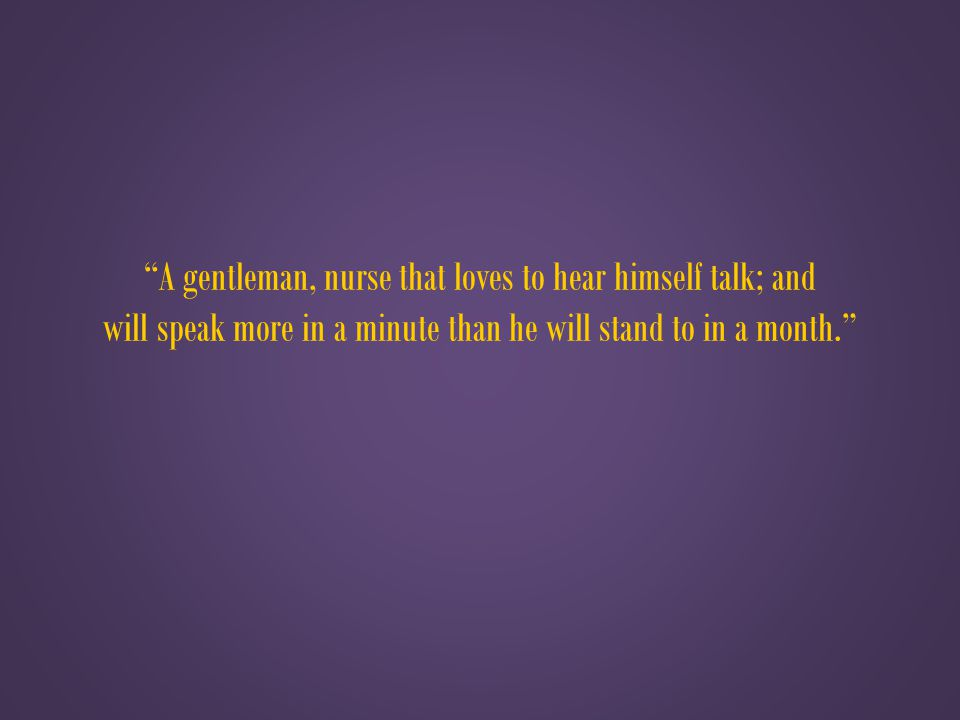 A gentleman, nurse that loves to hear himself talk; and will speak more in a minute than he will stand to in a month.