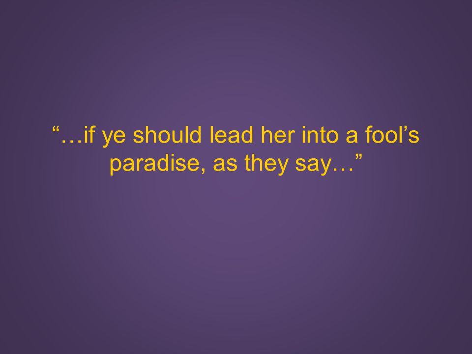 …if ye should lead her into a fool's paradise, as they say…