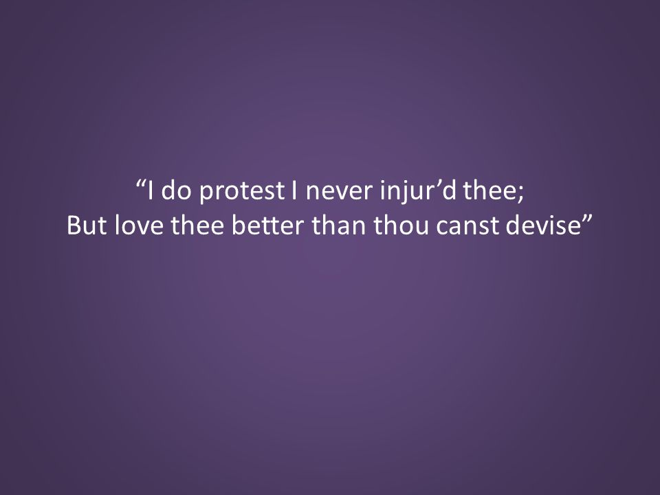 I do protest I never injur'd thee; But love thee better than thou canst devise